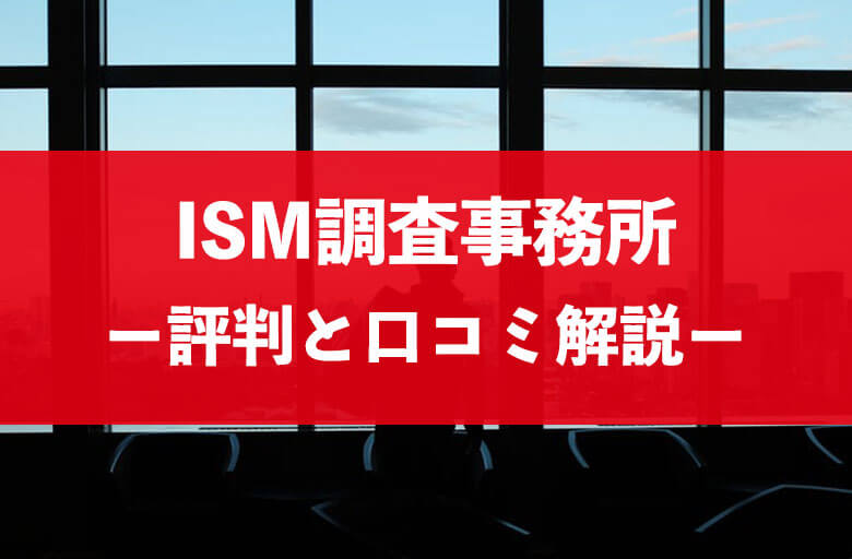 ISM(イズム)調査事務所の口コミ・評判と料金・費用相場