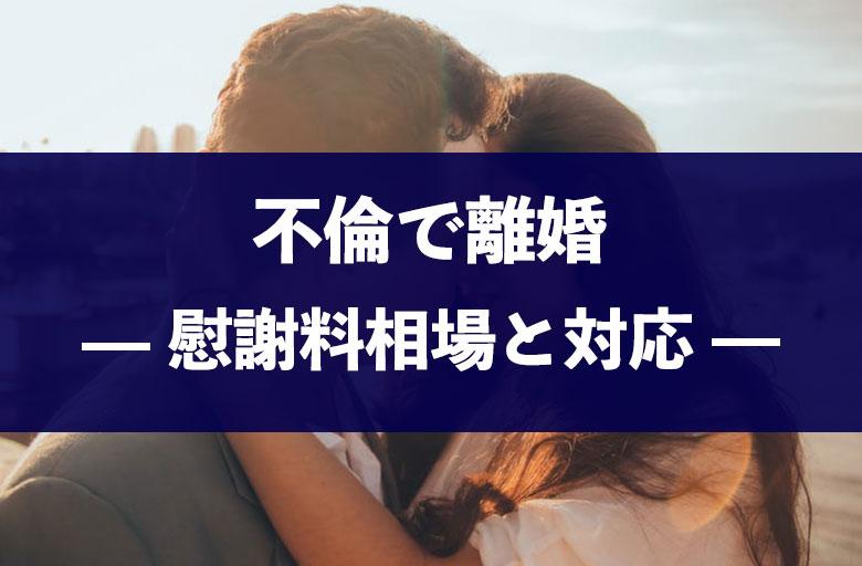 夫・妻の不倫&浮気で離婚!慰謝料相場や後悔しない対応